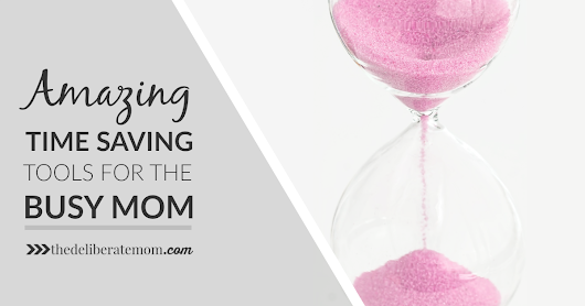 Amazing Time Saving Tools for the Busy Mom - The Deliberate Mom
