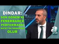 Nevzat Dindar: ''Son dönemde İzlediğimiz Fenerbahçe Performansı Hatay'da Yetersiz Olur ''/ A Spor - A Spor