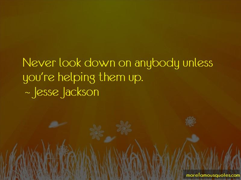 Never Look Down On Anybody Quotes Top 4 Quotes About Never Look
