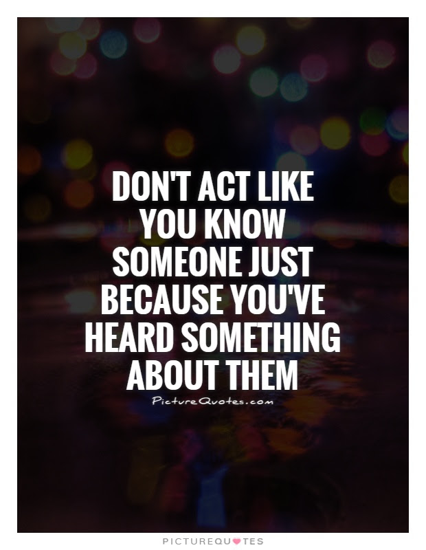 Dont Act Like You Know Someone Just Because Youve Heard