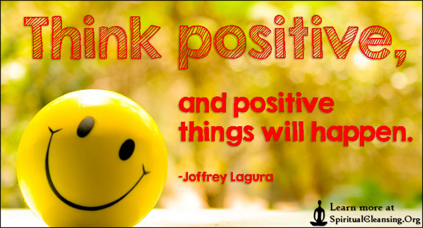 Think Positive And Positive Things Will Happen Spiritualcleansing