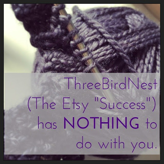 "ThreeBirdNest (the Etsy ""success"") has nothing to do with you. - Tara Swiger"