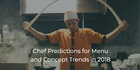 What's Hot: Chef Predictions for Menu and Concept Trends in 2018 - restaurant development + design