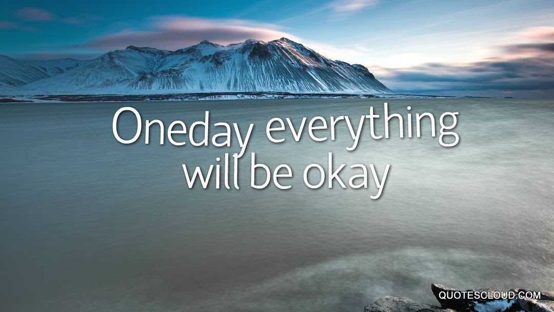 Oneday Everything Will Be Okay Quotescloud