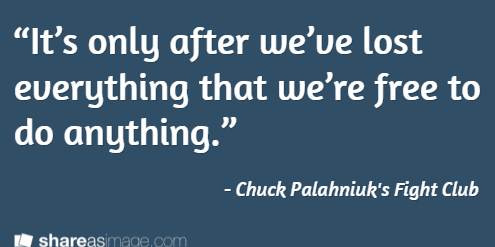 """It's only after we've lost everything that we're free to do anything."" / - Chuck Palahniuk's Fight Club"