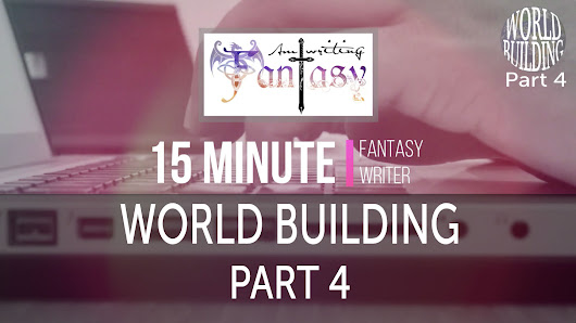 15 Minute Fantasy Writer Video 7: World Building Part 4 - Am Writing Fantasy