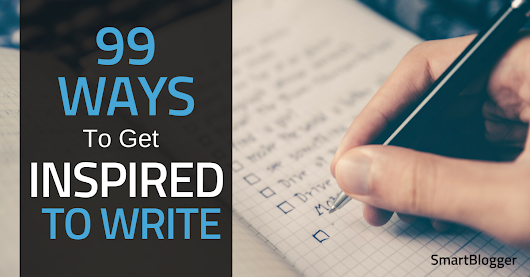 99 Ways to Get Inspired to Write • Smart Blogger