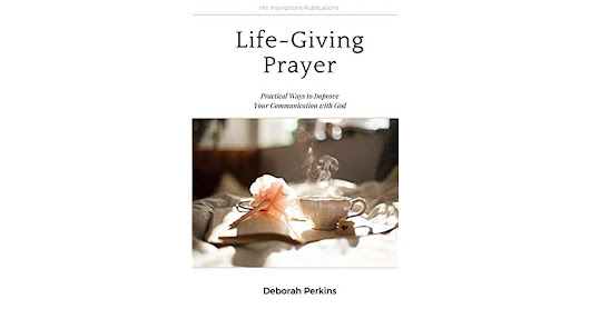 Book giveaway for Life-Giving Prayer: Practical Ways to Improve Your Communication with God by Deborah Perkins Jan 26-Feb 28, 2018