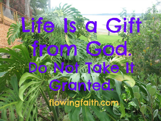 Life Is a Gift from God. Do Not Take It Granted. - Flowing Faith