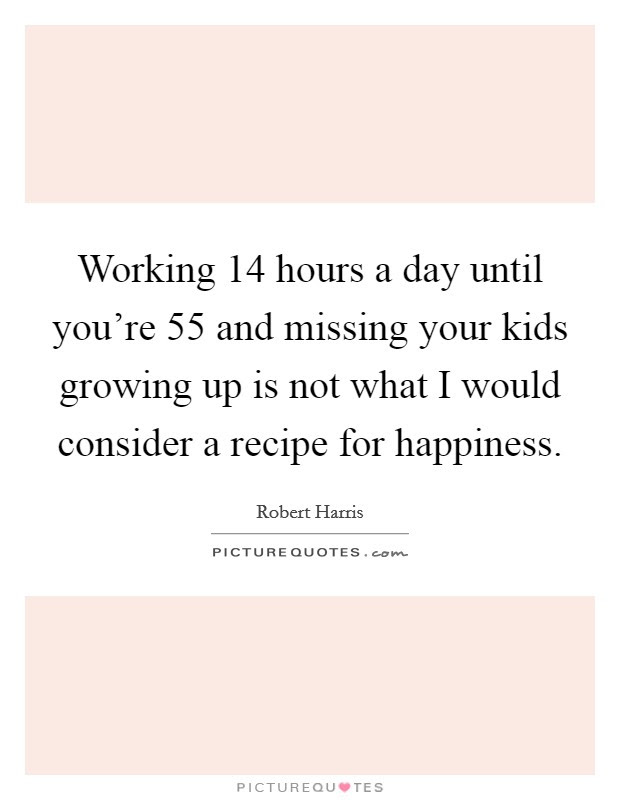 Working 14 Hours A Day Until Youre 55 And Missing Your Kids