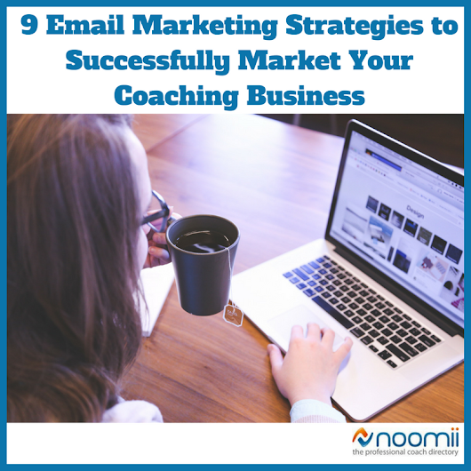 9 Email Marketing Strategies to Successfully Market Your Coaching Business | Coach Blog