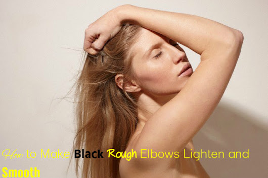How to Make Black Rough Elbows Lighten and Smooth - Stylish Walks
