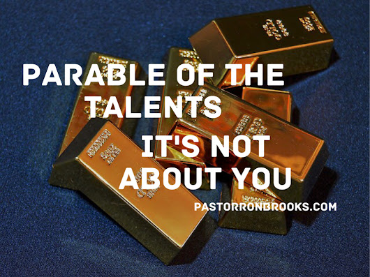 Parable of the Talents: it's not about you - PastorRonBrooks