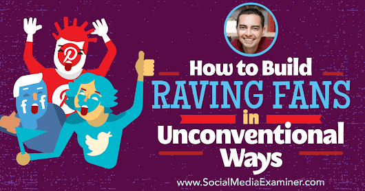 How to Build Raving Fans in Unconventional Ways : Social Media Examiner