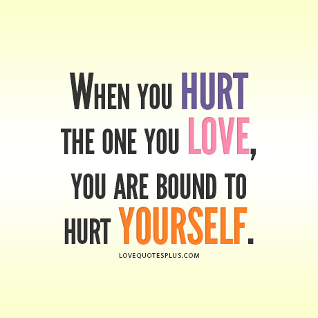 When You Hurt The One You Love You Are Bound To Hurt Yourself