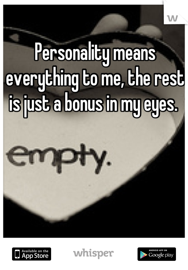 Personality Means Everything To Me The Rest Is Just A Bonus In My Eyes
