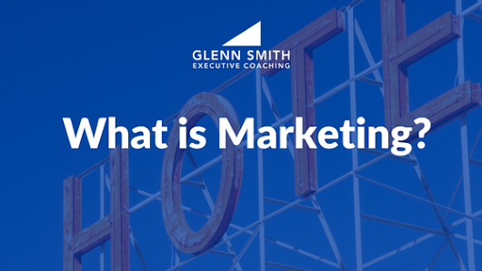 What is Marketing? | Glenn Smith Executive Coaching