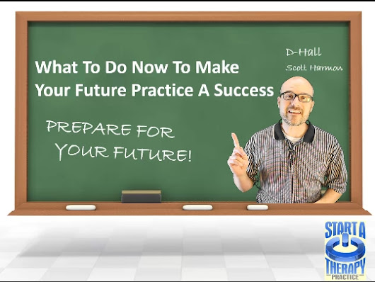 What To Do Now To Insure The Success Of Your Future Private Practice - Start a Therapy Practice
