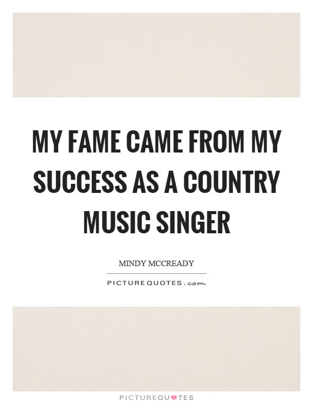 My Fame Came From My Success As A Country Music Singer Picture Quotes