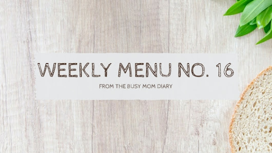 Weekly Menu No. 16 – The Busy Mom Diary