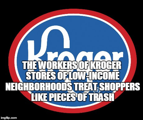 KROGER SUPERMARKETS OF LOW-INCOME NEIGHBORHOODS TREAT SHOPPERS LIKE PIECES OF TRASH. THE WORKERS OF KROGER SUPERMARKETS OF LOW-INCOME NEIGHBORHOODS ARE EVIL, HATEFUL AND DESPICABLE !!