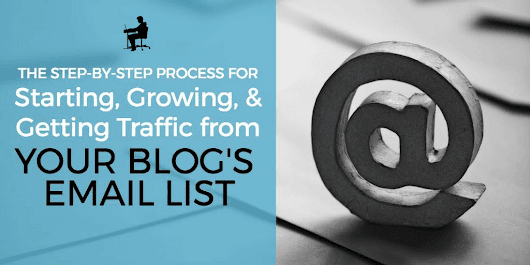 The Step-by-Step Process for Starting, Growing, and Getting Traffic from Your Blog's Email List