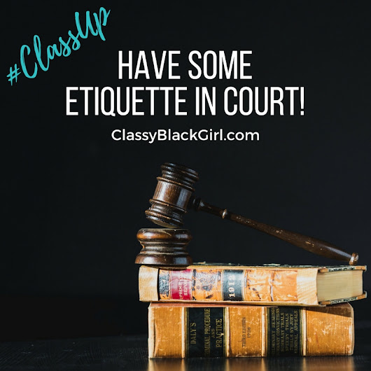 How to Act When You Go to Court! #CourtroomCourtesy - Classy.Black.Girl.