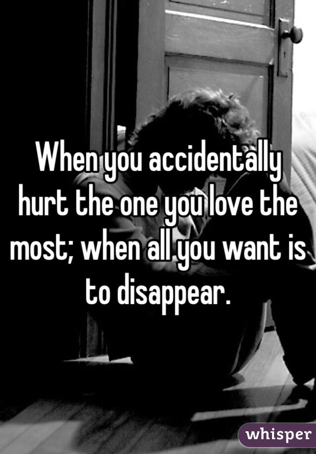 When You Accidentally Hurt The One You Love The Most When All You