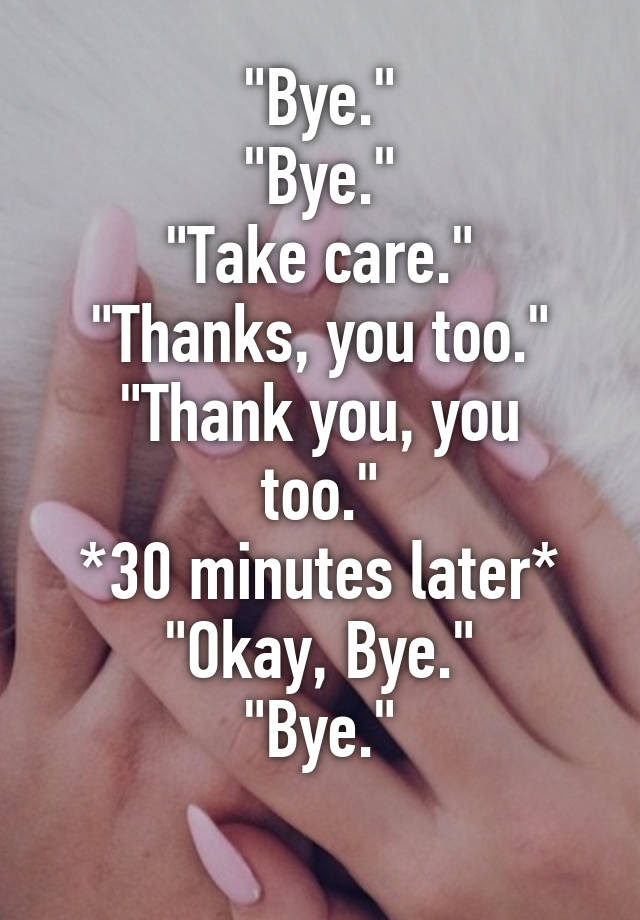 Bye Bye Take Care Thanks You Too Thank You You Too