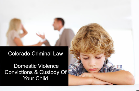 Colorado Criminal Law – Domestic Violence Convictions & Custody Of Your Child