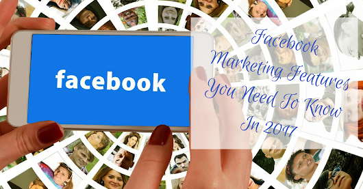 9 Facebook Marketing Features You Need To Know In 2017