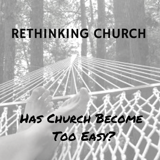 Rethinking Church: Has Church Become Too Easy?