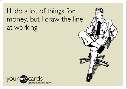 someecards.com - I'll do a lot of things for money, but I draw the line at working
