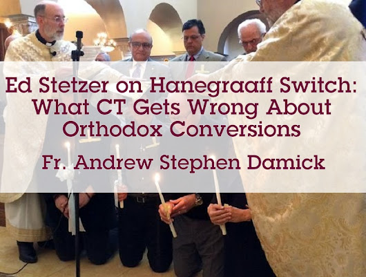 Ed Stetzer on Hanegraaff Switch: What CT Gets Wrong About Orthodox Conversions – Orthodoxy and Heterodoxy