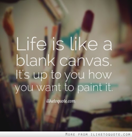 Life is like a blank canvas. It