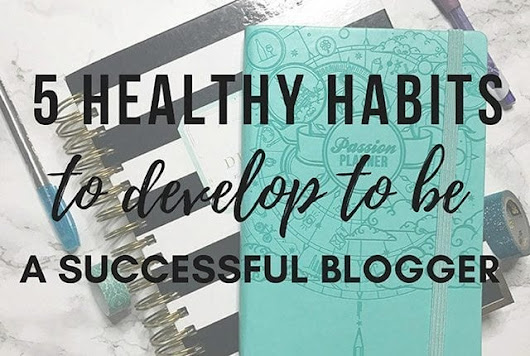 5 Healthy Habits to Develop as a Blogger | Arts and Classy