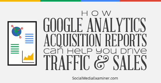 How to Use Google Analytics Acquisition Reports to Know Where People Are Coming From |