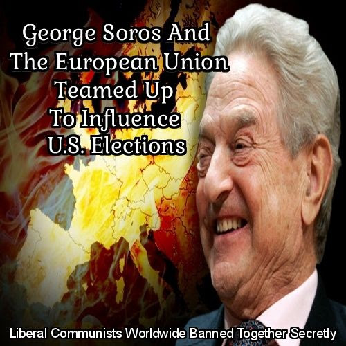 George Soros And The European Union Teamed Up With The U.S. Democrat Party To Influence U.S. Elections
