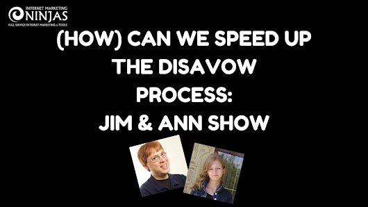 (HOW) Can We Speed Up the Disavow Process? Jim & Ann Show