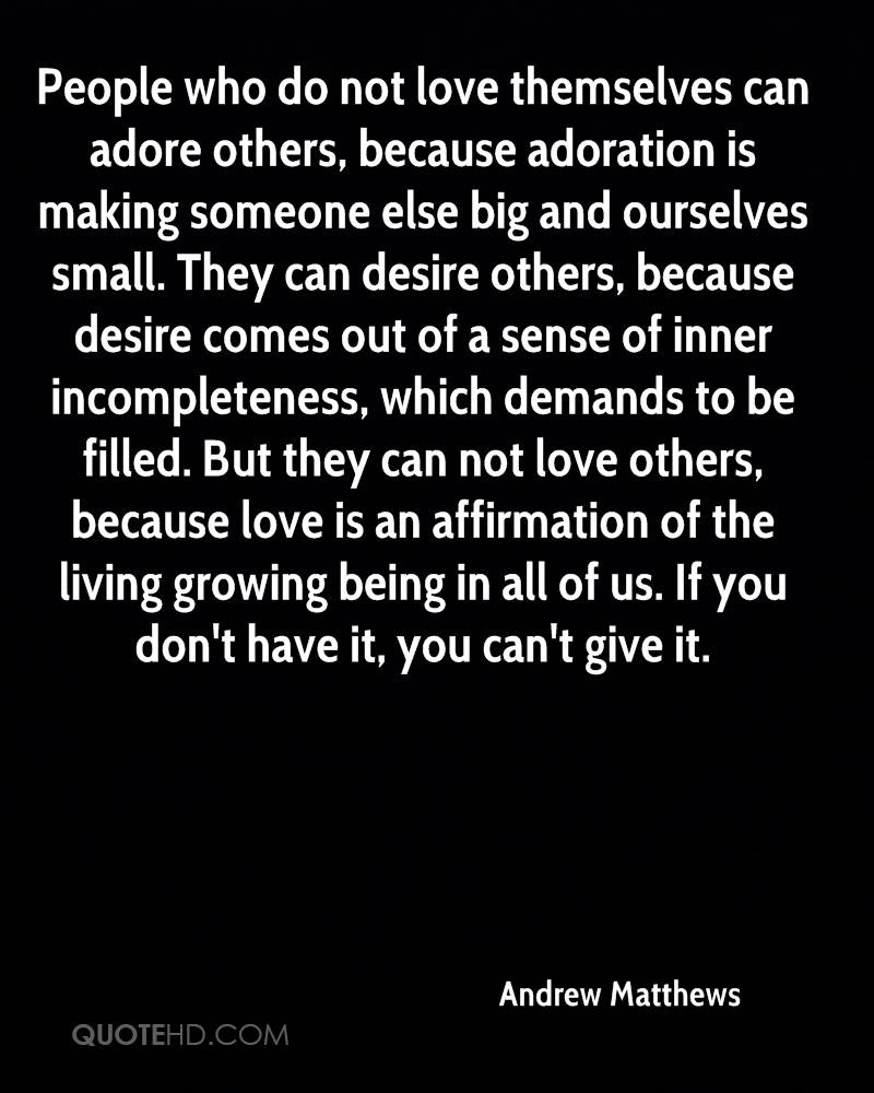 People who do not love themselves can adore others because adoration is making someone else