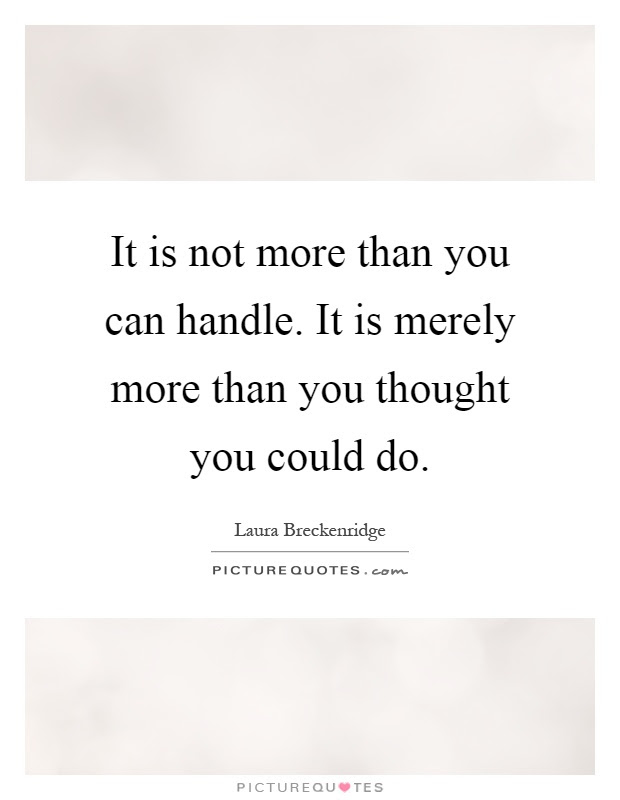 It Is Not More Than You Can Handle It Is Merely More Than You