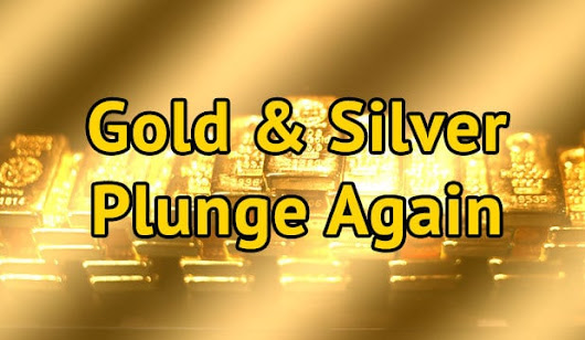 Gold & Silver Plunge Again