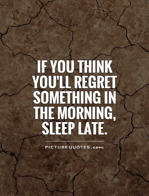 If You Think Youll Regret Something In The Morning Sleep Late