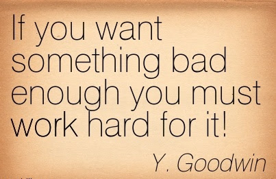 If You Want Something Bad Enough You Must Work Hard For It