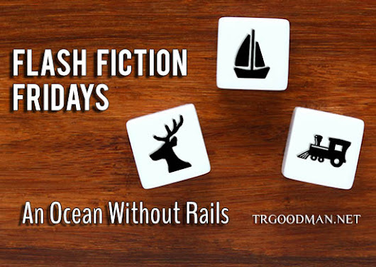 Flash Fiction Friday: An Ocean Without Rails - TR Goodman: Fantasy and Science Fiction Author