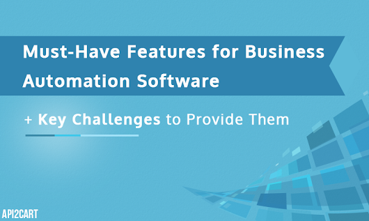 Must-Have Features for Business Automation Software and Key Challenges to Provide Them