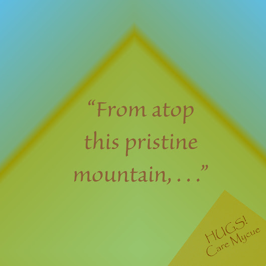 "Topic: Week 44: ""From atop this pristine mountain, . . ."" 