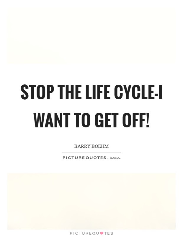 Stop The Life Cycle I Want To Get Off Picture Quotes