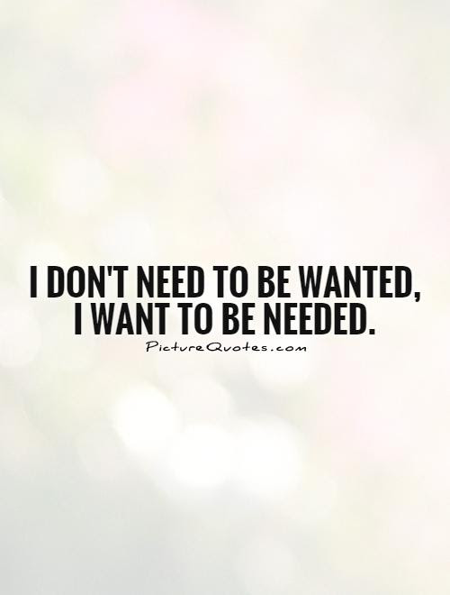 I Dont Need To Be Wanted I Want To Be Needed Picture Quotes