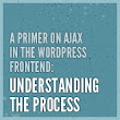 A Primer on Ajax in the WordPress Frontend: Understanding the Process | Wptuts+
